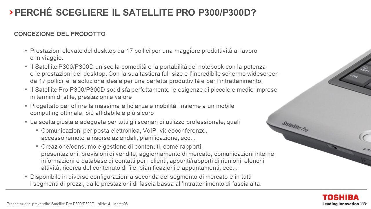 Presentazione prevendite Satellite Pro P300/P300D slide: 24 March08 BLUETOOTH ® 2.1 + EDR Consumi ridotti Sniff Subrating viene utilizzato per ridurre i consumi dei dispositivi Bluetooth e dura cinque volte di più delle unità correnti, grazie alla modalità stand-by espansa.