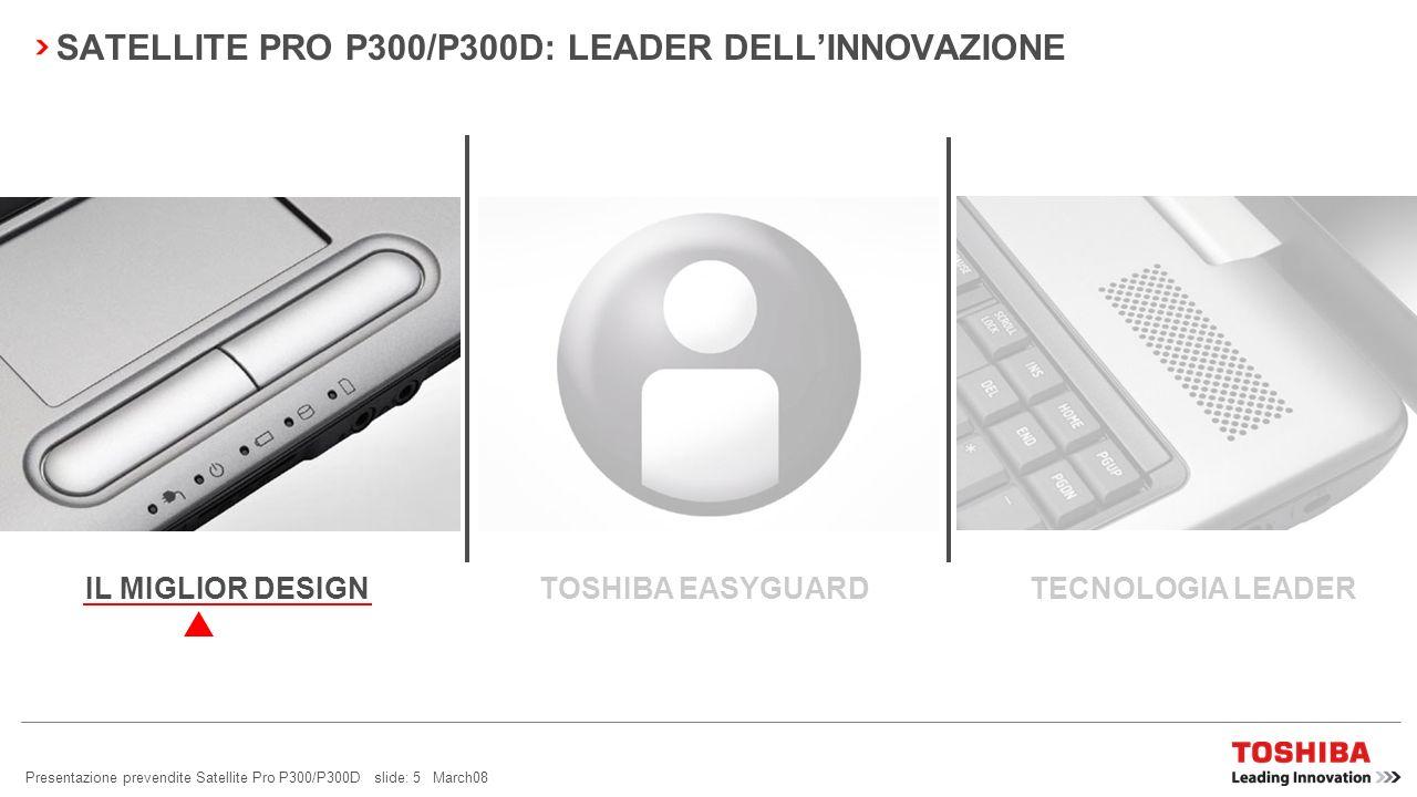 Presentazione prevendite Satellite Pro P300/P300D slide: 15 March08 SATELLITE PRO P300/P300D: LEADER DELLINNOVAZIONE TOSHIBA EASYGUARD TECNOLOGIA LEADERIL MIGLIOR DESIGN