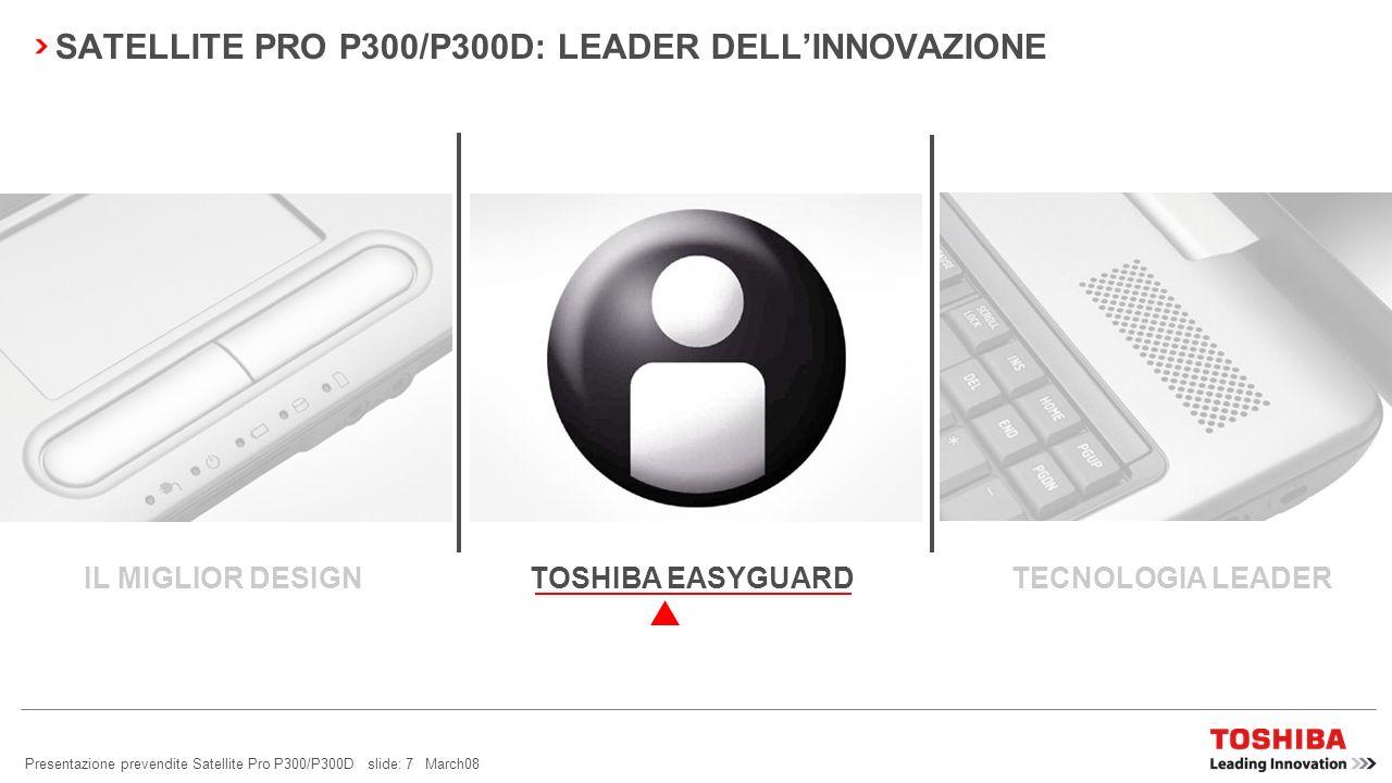 Presentazione prevendite Satellite Pro P300/P300D slide: 7 March08 SATELLITE PRO P300/P300D: LEADER DELLINNOVAZIONE TOSHIBA EASYGUARD TECNOLOGIA LEADERIL MIGLIOR DESIGN