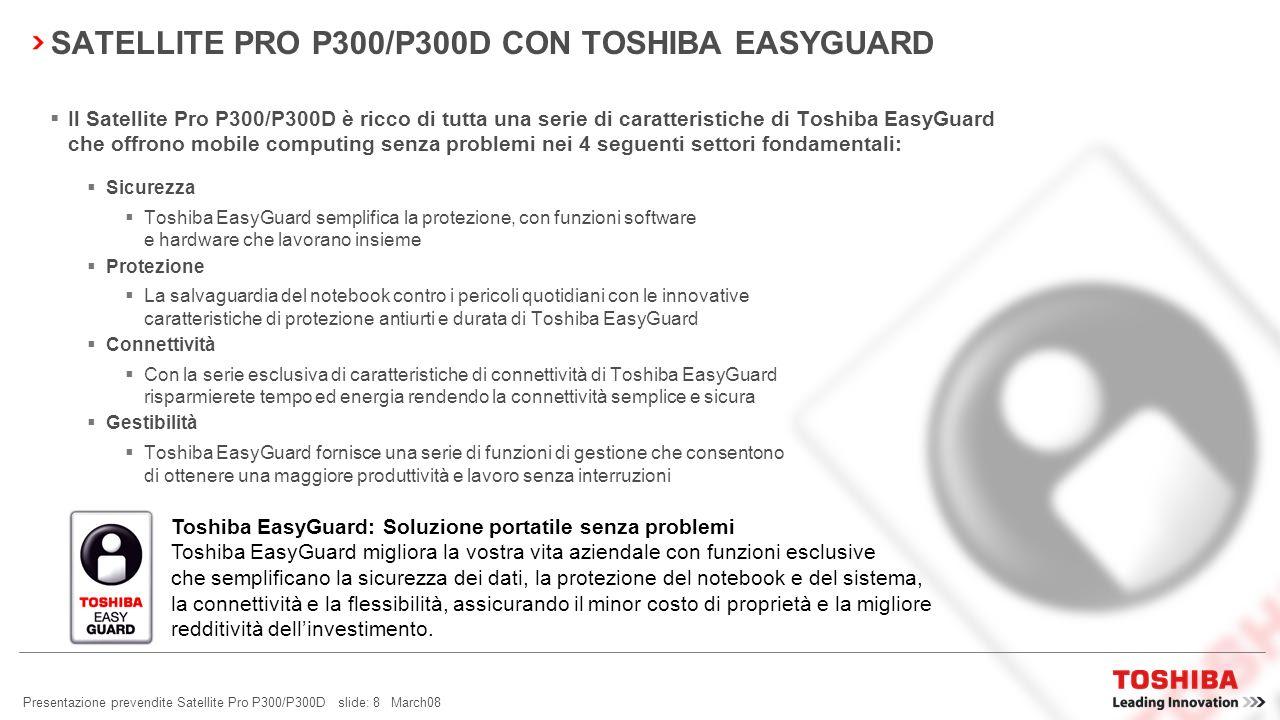 Presentazione prevendite Satellite Pro P300/P300D slide: 7 March08 SATELLITE PRO P300/P300D: LEADER DELLINNOVAZIONE TOSHIBA EASYGUARD TECNOLOGIA LEADE