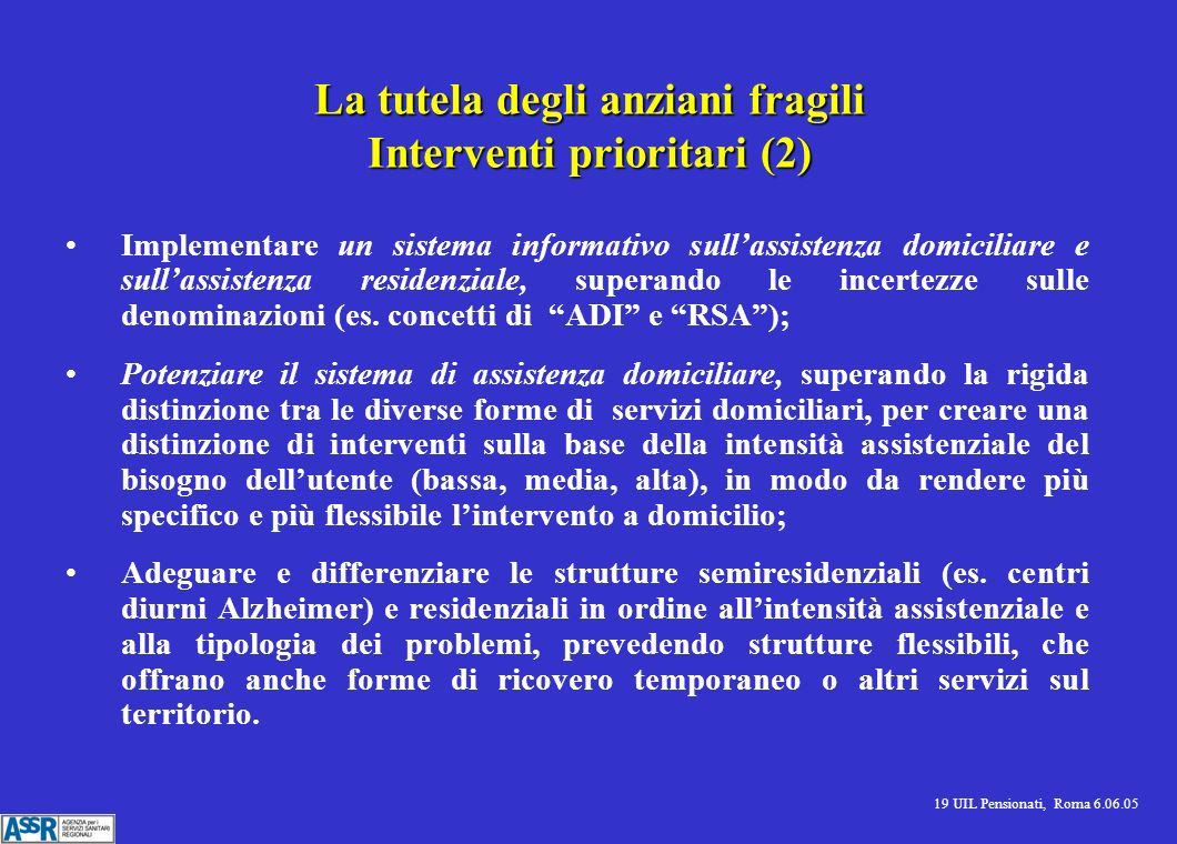 19 UIL Pensionati, Roma 6.06.05 La tutela degli anziani fragili Interventi prioritari (2) Implementare un sistema informativo sullassistenza domicilia