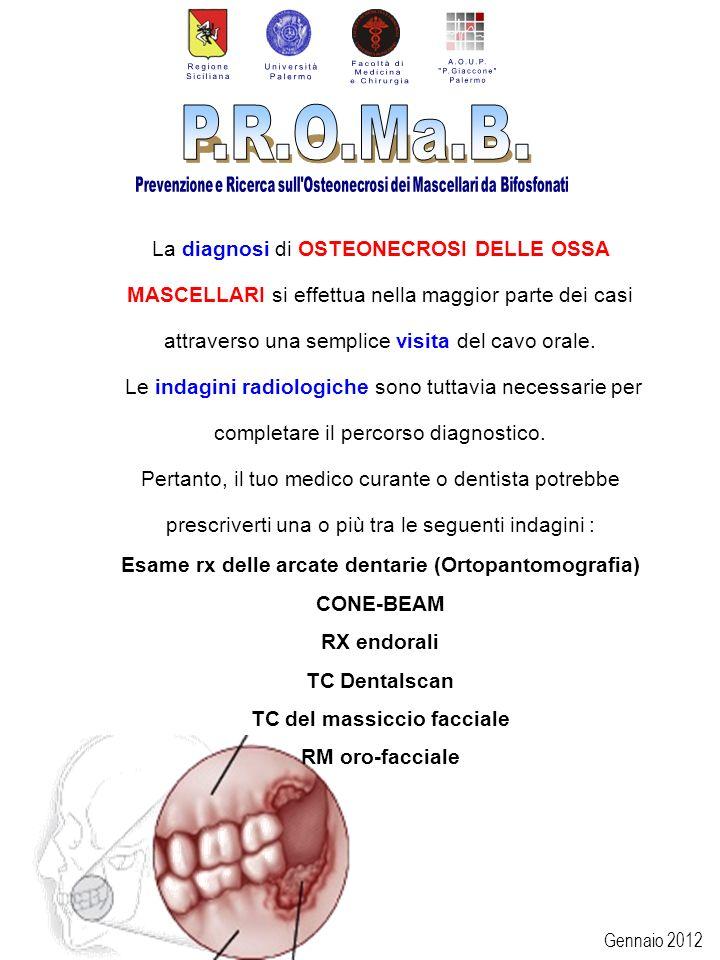 Gennaio 2012 Possibili SEGNI / SINTOMI dellOSTEONECROSI delle ossa mascellari: Sanguinamento, gonfiore o infezione delle gengive Dolore localizzato alla mascella o alla mandibola, in genere resistente ai comuni anti-infiammatori Gonfiore dei tessuti molli e del volto Fistole intra ed extraorali drenanti pus Mobilità e/o perdita dei denti Alitosi Difficoltà nella comune igiene orale e nella alimentazione Calo ponderale (spesso importante) Disabilità funzionale, difficoltà nel parlare, nellalimentarsi, nellaprire la bocca Sensazione di intorpidimento o pesantezza della mandibola.