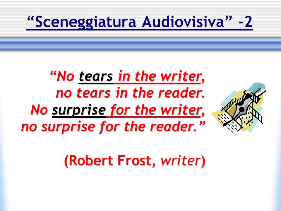 Sceneggiatura Audiovisiva -2 No tears in the writer, no tears in the reader. No surprise for the writer, no surprise for the reader. (Robert Frost, wr