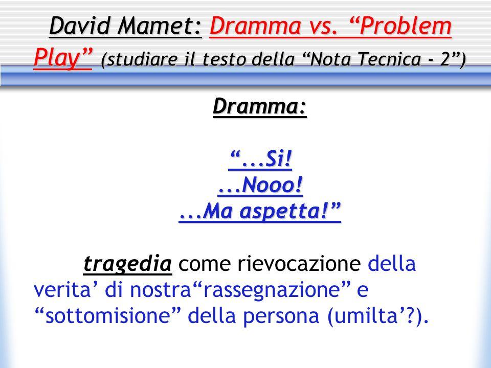 David Mamet: Dramma vs. Problem Play (studiare il testo della Nota Tecnica - 2) Dramma:...Si!...Nooo!...Ma aspetta! tragedia come rievocazione della v