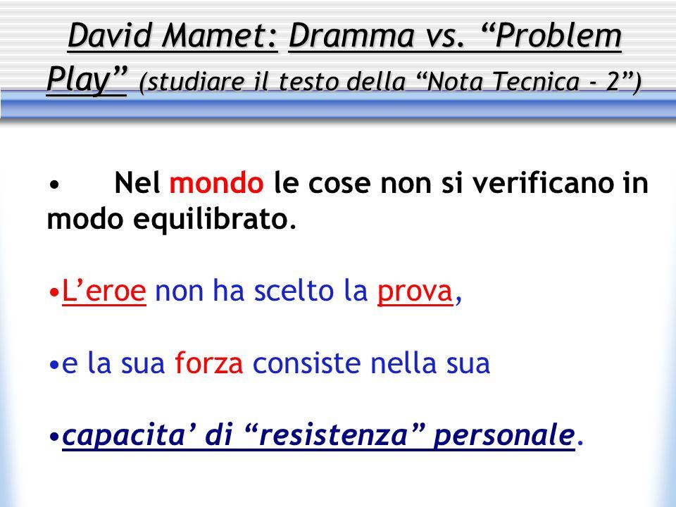 David Mamet: Dramma vs. Problem Play (studiare il testo della Nota Tecnica - 2) Nel mondo le cose non si verificano in modo equilibrato. Leroe non ha