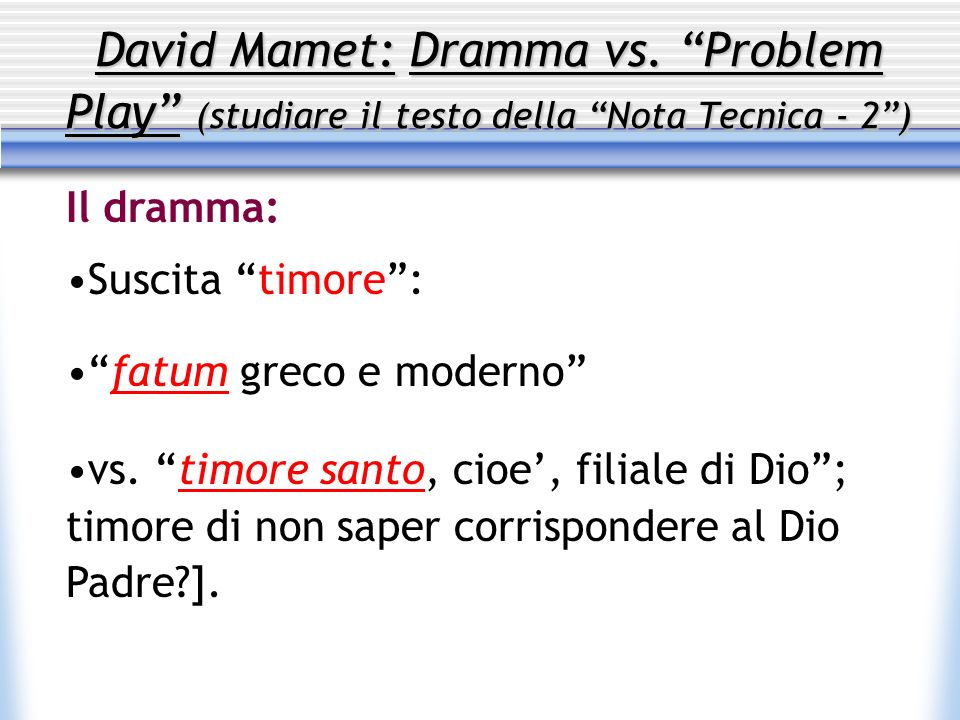David Mamet: Dramma vs. Problem Play (studiare il testo della Nota Tecnica - 2) Il dramma: Suscita timore: fatum greco e moderno vs. timore santo, cio