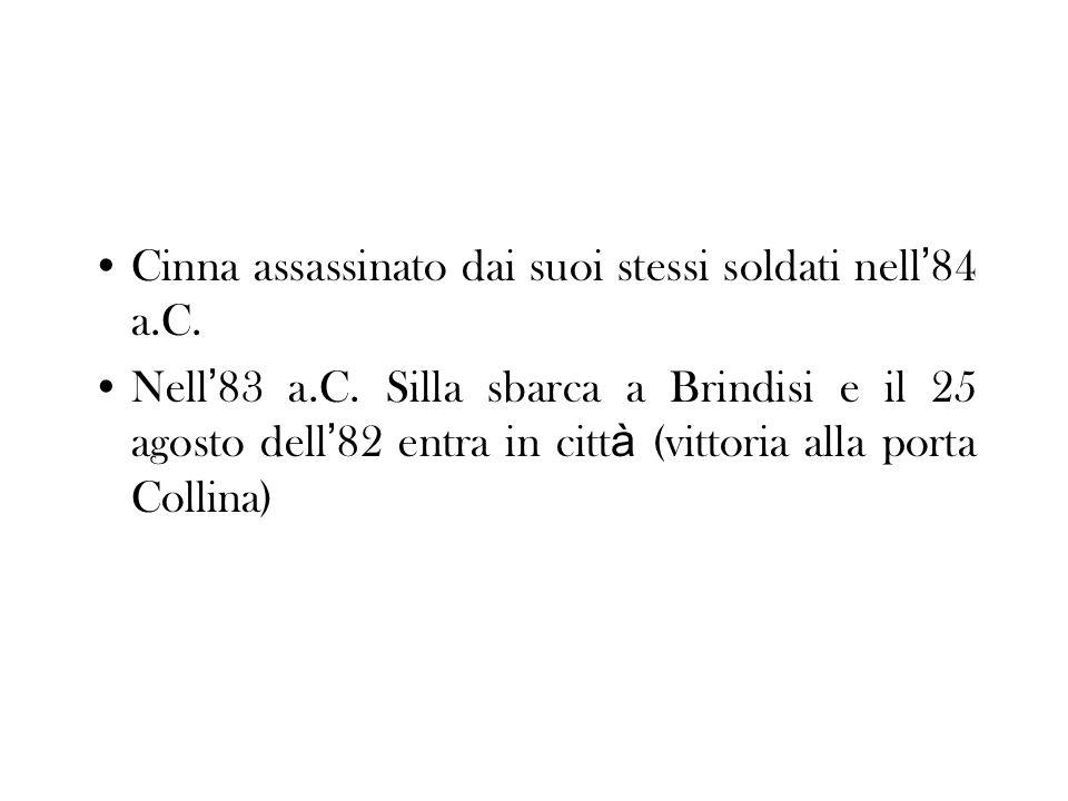 Cinna assassinato dai suoi stessi soldati nell 84 a.C. Nell 83 a.C. Silla sbarca a Brindisi e il 25 agosto dell 82 entra in citt à (vittoria alla port