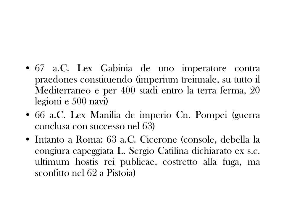 67 a.C. Lex Gabinia de uno imperatore contra praedones constituendo (imperium treinnale, su tutto il Mediterraneo e per 400 stadi entro la terra ferma