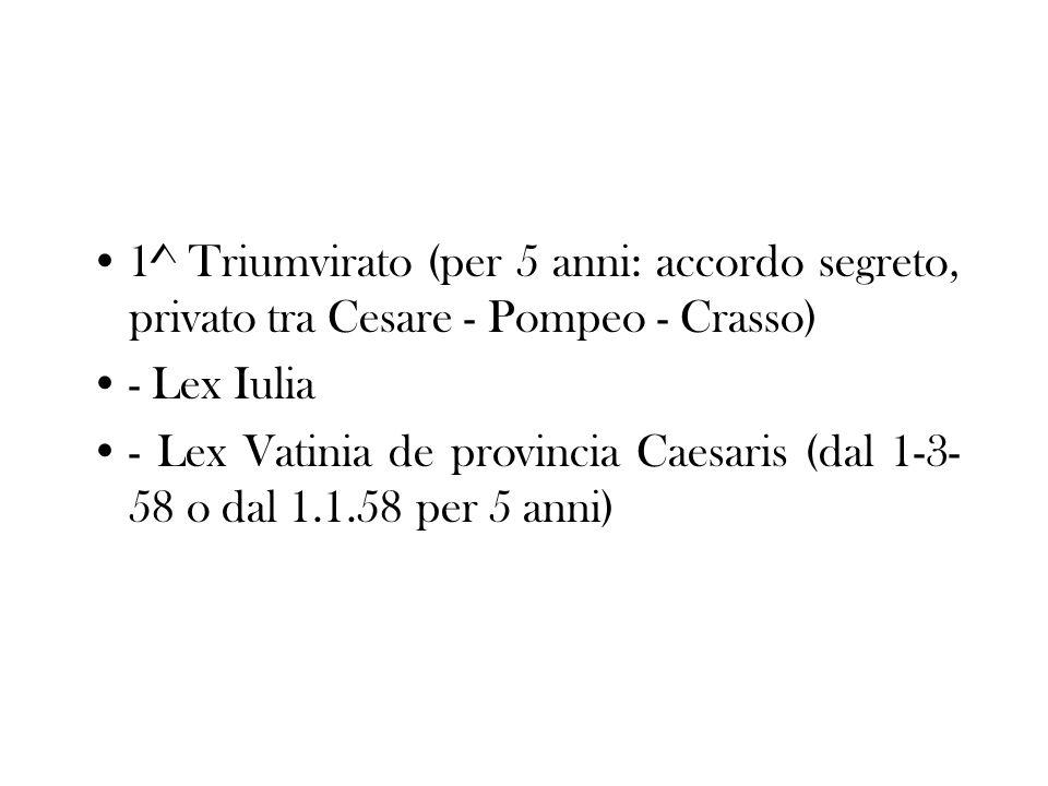 1^ Triumvirato (per 5 anni: accordo segreto, privato tra Cesare - Pompeo - Crasso) - Lex Iulia - Lex Vatinia de provincia Caesaris (dal 1-3- 58 o dal