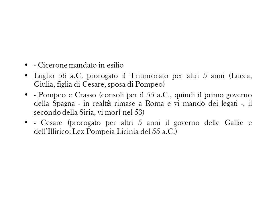 - Cicerone mandato in esilio Luglio 56 a.C. prorogato il Triumvirato per altri 5 anni (Lucca, Giulia, figlia di Cesare, sposa di Pompeo) - Pompeo e Cr