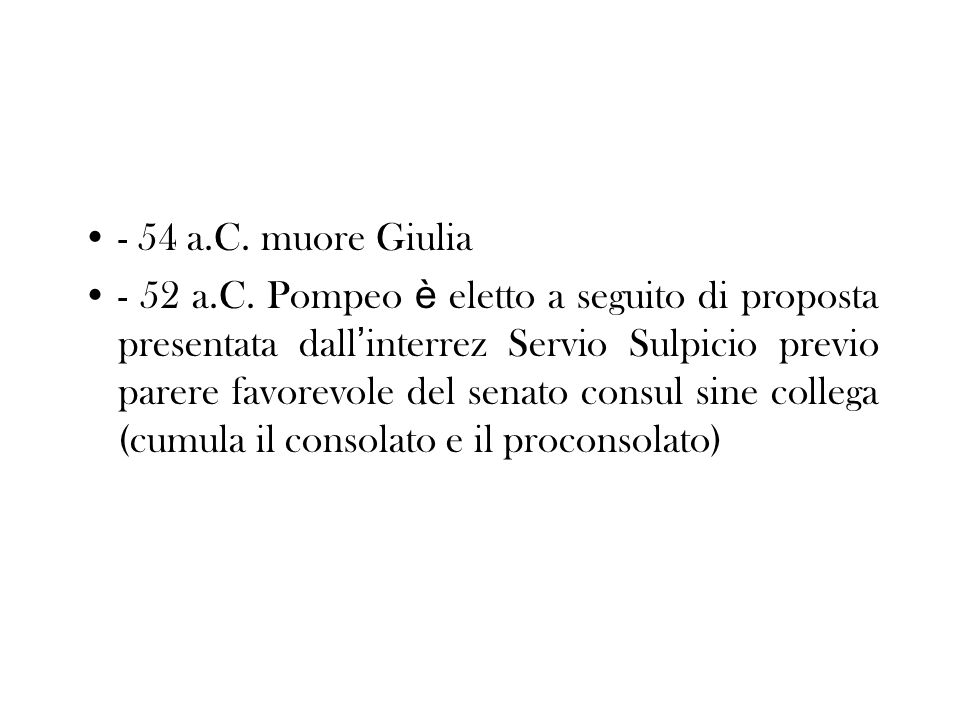 - 54 a.C. muore Giulia - 52 a.C. Pompeo è eletto a seguito di proposta presentata dall interrez Servio Sulpicio previo parere favorevole del senato co