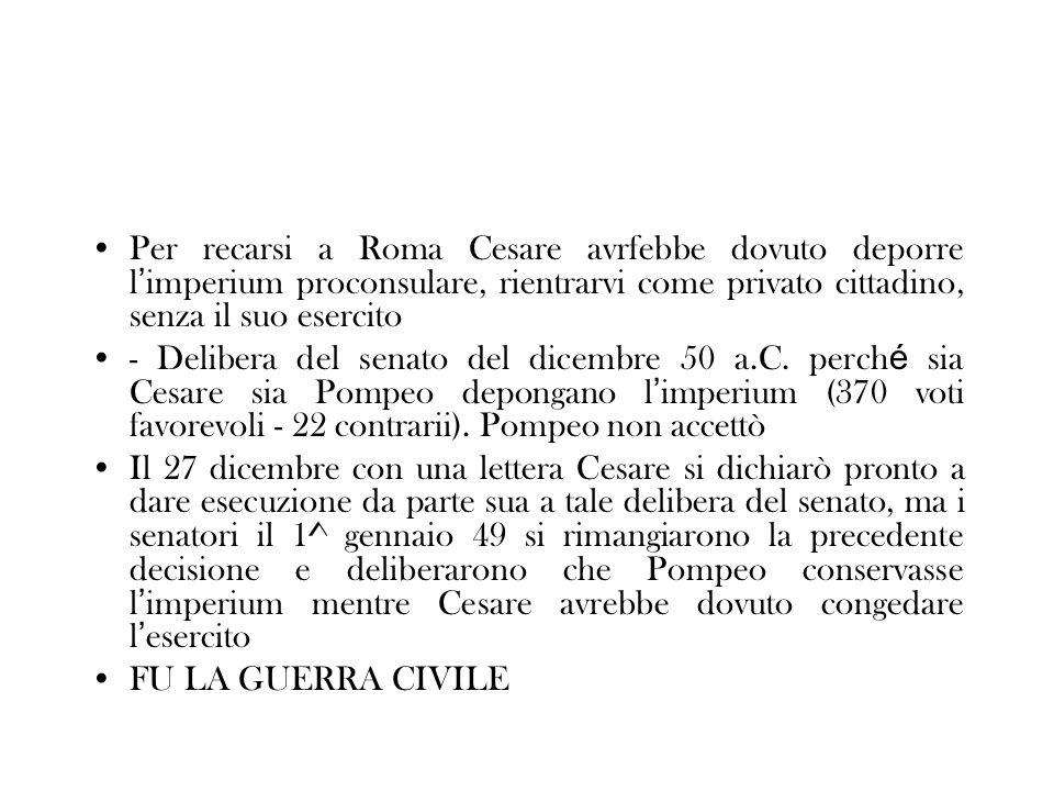 Per recarsi a Roma Cesare avrfebbe dovuto deporre l imperium proconsulare, rientrarvi come privato cittadino, senza il suo esercito - Delibera del sen