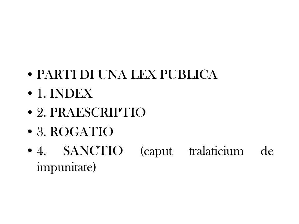 PARTI DI UNA LEX PUBLICA 1. INDEX 2. PRAESCRIPTIO 3. ROGATIO 4. SANCTIO (caput tralaticium de impunitate)