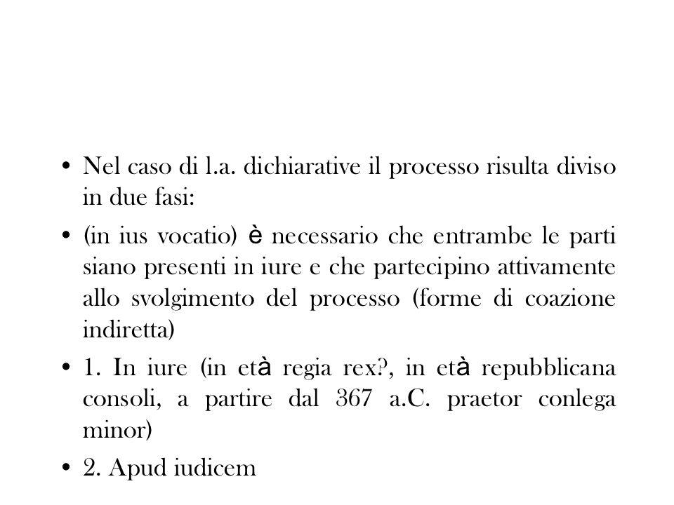 Nel caso di l.a. dichiarative il processo risulta diviso in due fasi: (in ius vocatio) è necessario che entrambe le parti siano presenti in iure e che