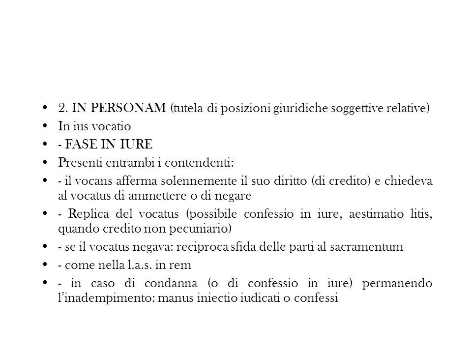 2. IN PERSONAM (tutela di posizioni giuridiche soggettive relative) In ius vocatio - FASE IN IURE Presenti entrambi i contendenti: - il vocans afferma
