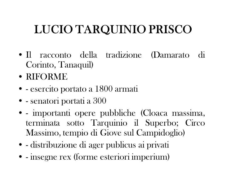 LUCIO TARQUINIO PRISCO Il racconto della tradizione (Damarato di Corinto, Tanaquil) RIFORME - esercito portato a 1800 armati - senatori portati a 300