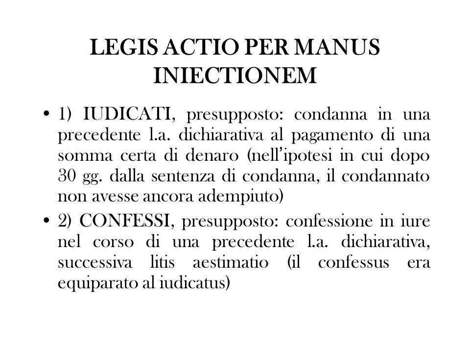 LEGIS ACTIO PER MANUS INIECTIONEM 1) IUDICATI, presupposto: condanna in una precedente l.a. dichiarativa al pagamento di una somma certa di denaro (ne