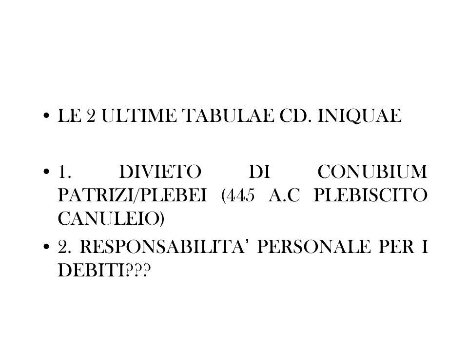 LE 2 ULTIME TABULAE CD. INIQUAE 1. DIVIETO DI CONUBIUM PATRIZI/PLEBEI (445 A.C PLEBISCITO CANULEIO) 2. RESPONSABILITA PERSONALE PER I DEBITI???