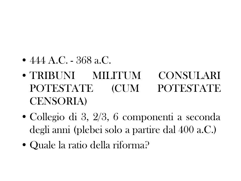 444 A.C. - 368 a.C. TRIBUNI MILITUM CONSULARI POTESTATE (CUM POTESTATE CENSORIA) Collegio di 3, 2/3, 6 componenti a seconda degli anni (plebei solo a