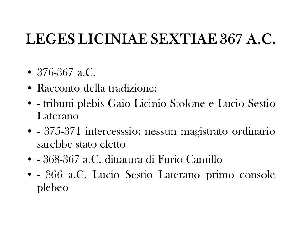 LEGES LICINIAE SEXTIAE 367 A.C. 376-367 a.C. Racconto della tradizione: - tribuni plebis Gaio Licinio Stolone e Lucio Sestio Laterano - 375-371 interc
