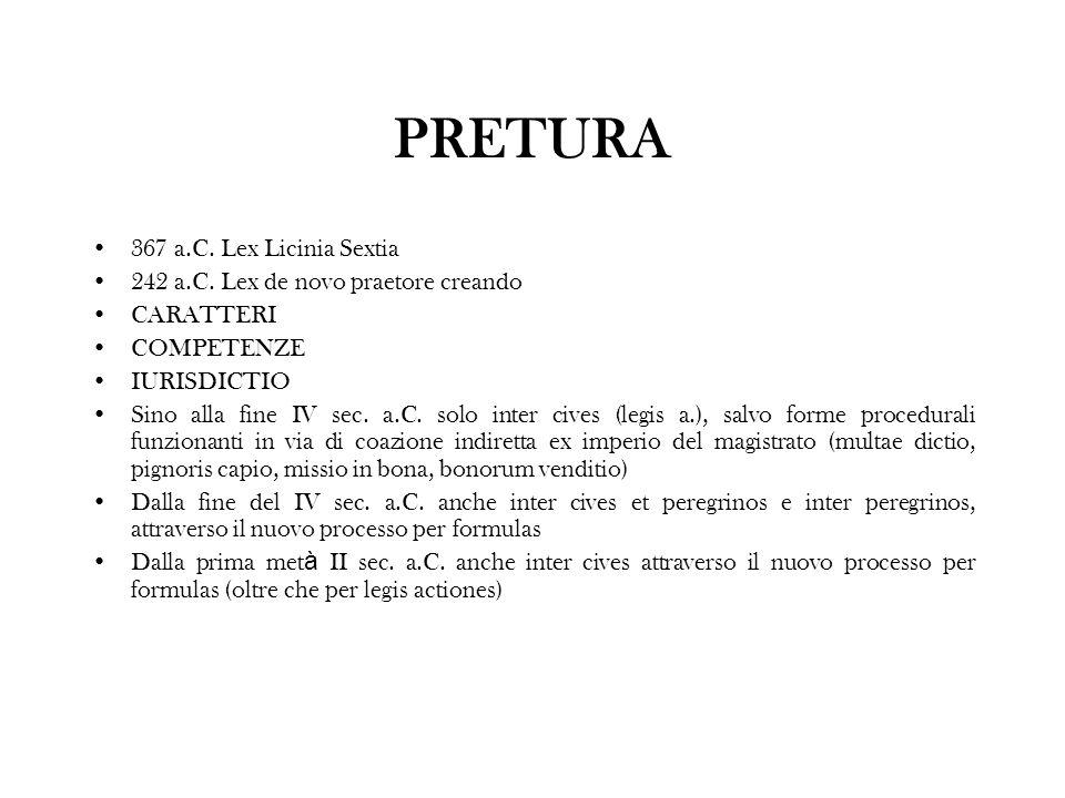 PRETURA 367 a.C. Lex Licinia Sextia 242 a.C. Lex de novo praetore creando CARATTERI COMPETENZE IURISDICTIO Sino alla fine IV sec. a.C. solo inter cive