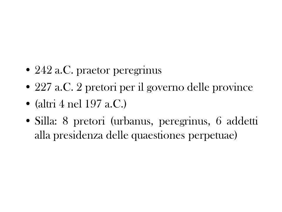 242 a.C. praetor peregrinus 227 a.C. 2 pretori per il governo delle province (altri 4 nel 197 a.C.) Silla: 8 pretori (urbanus, peregrinus, 6 addetti a