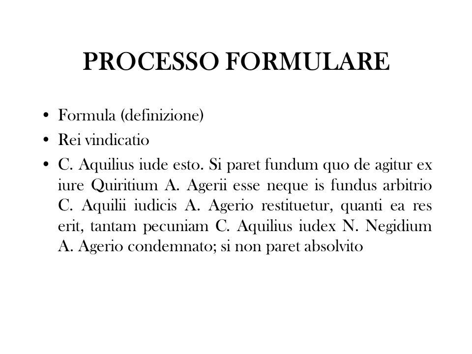 PROCESSO FORMULARE Formula (definizione) Rei vindicatio C. Aquilius iude esto. Si paret fundum quo de agitur ex iure Quiritium A. Agerii esse neque is