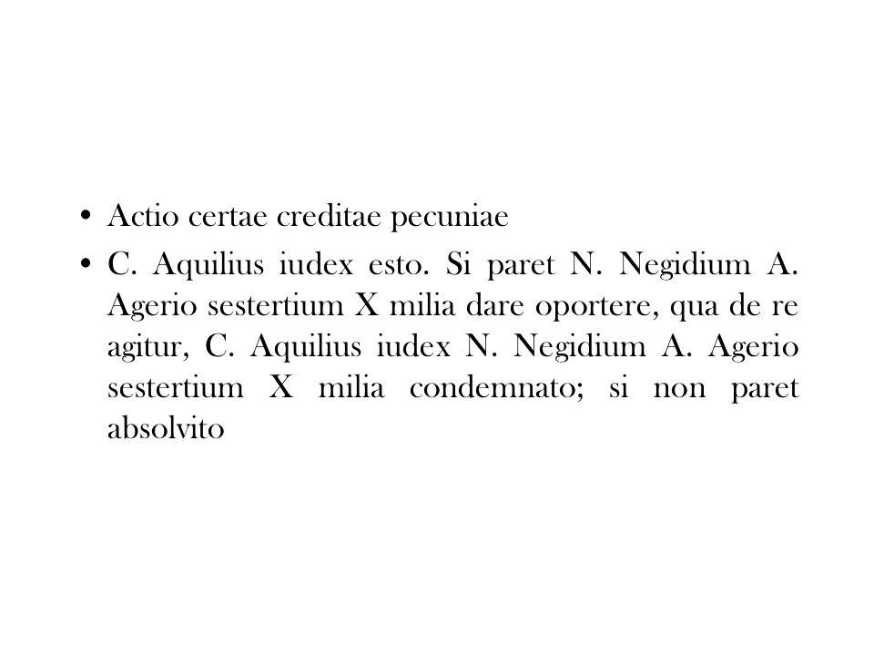 Actio certae creditae pecuniae C. Aquilius iudex esto. Si paret N. Negidium A. Agerio sestertium X milia dare oportere, qua de re agitur, C. Aquilius