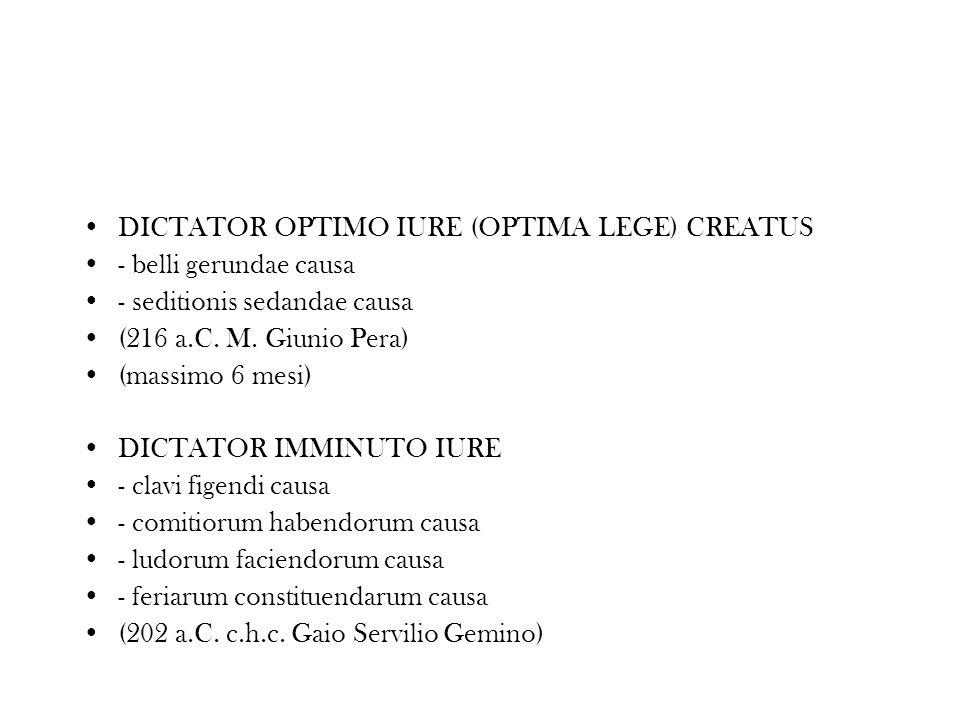 DICTATOR OPTIMO IURE (OPTIMA LEGE) CREATUS - belli gerundae causa - seditionis sedandae causa (216 a.C. M. Giunio Pera) (massimo 6 mesi) DICTATOR IMMI
