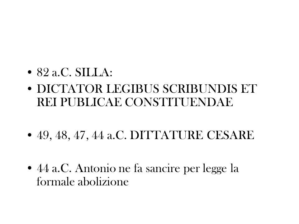 82 a.C. SILLA: DICTATOR LEGIBUS SCRIBUNDIS ET REI PUBLICAE CONSTITUENDAE 49, 48, 47, 44 a.C. DITTATURE CESARE 44 a.C. Antonio ne fa sancire per legge