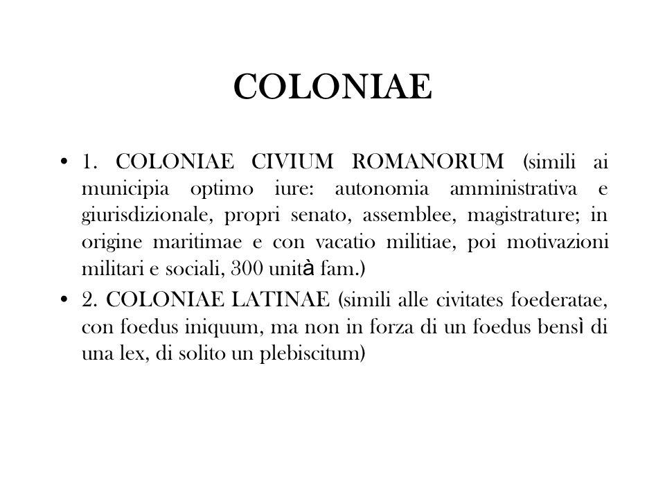 COLONIAE 1. COLONIAE CIVIUM ROMANORUM (simili ai municipia optimo iure: autonomia amministrativa e giurisdizionale, propri senato, assemblee, magistra