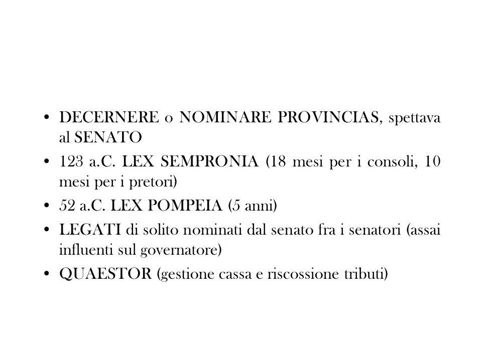 DECERNERE o NOMINARE PROVINCIAS, spettava al SENATO 123 a.C. LEX SEMPRONIA (18 mesi per i consoli, 10 mesi per i pretori) 52 a.C. LEX POMPEIA (5 anni)