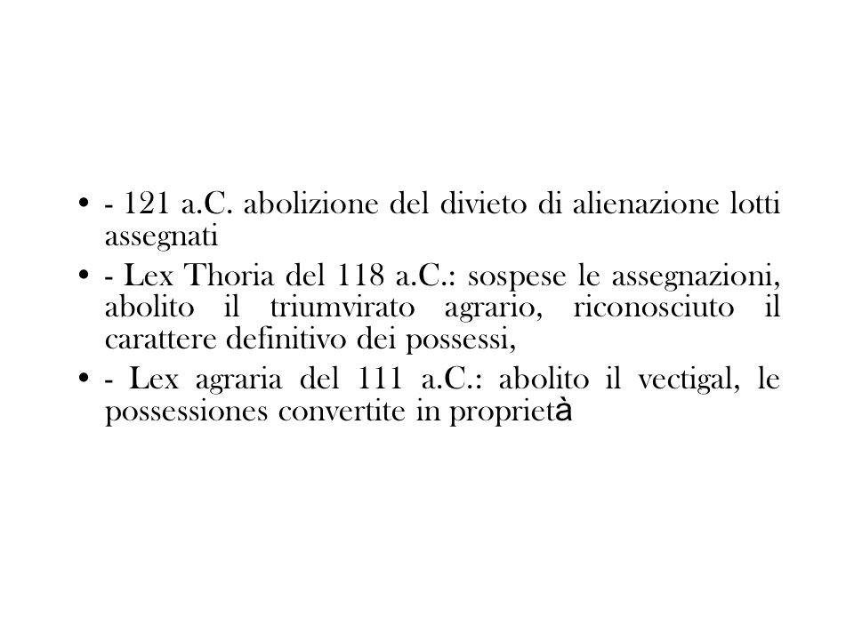 - 121 a.C. abolizione del divieto di alienazione lotti assegnati - Lex Thoria del 118 a.C.: sospese le assegnazioni, abolito il triumvirato agrario, r