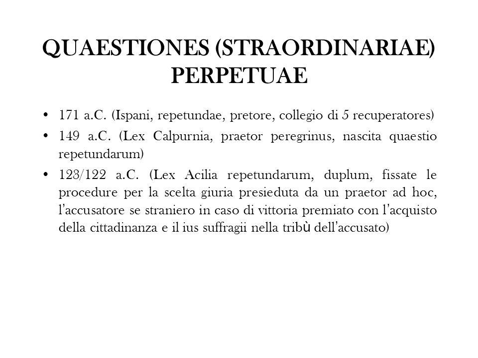QUAESTIONES (STRAORDINARIAE) PERPETUAE 171 a.C. (Ispani, repetundae, pretore, collegio di 5 recuperatores) 149 a.C. (Lex Calpurnia, praetor peregrinus