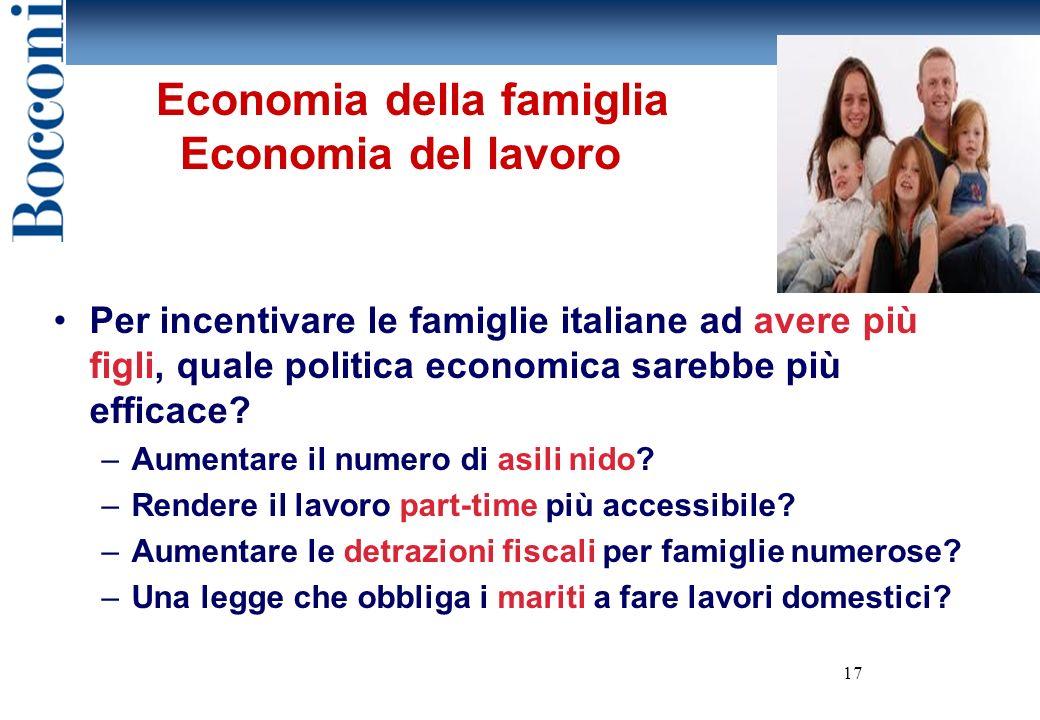 17 Economia della famiglia Economia del lavoro Per incentivare le famiglie italiane ad avere più figli, quale politica economica sarebbe più efficace.