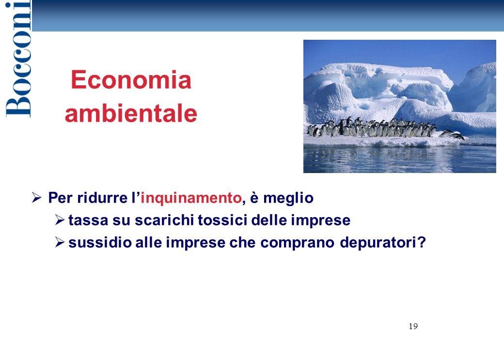 19 Economia ambientale Per ridurre linquinamento, è meglio tassa su scarichi tossici delle imprese sussidio alle imprese che comprano depuratori?