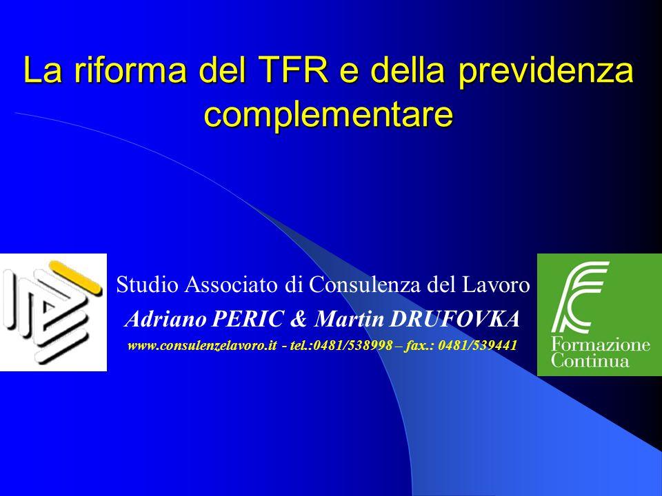 La riforma del TFR e della previdenza complementare Studio Associato di Consulenza del Lavoro Adriano PERIC & Martin DRUFOVKA www.consulenzelavoro.it