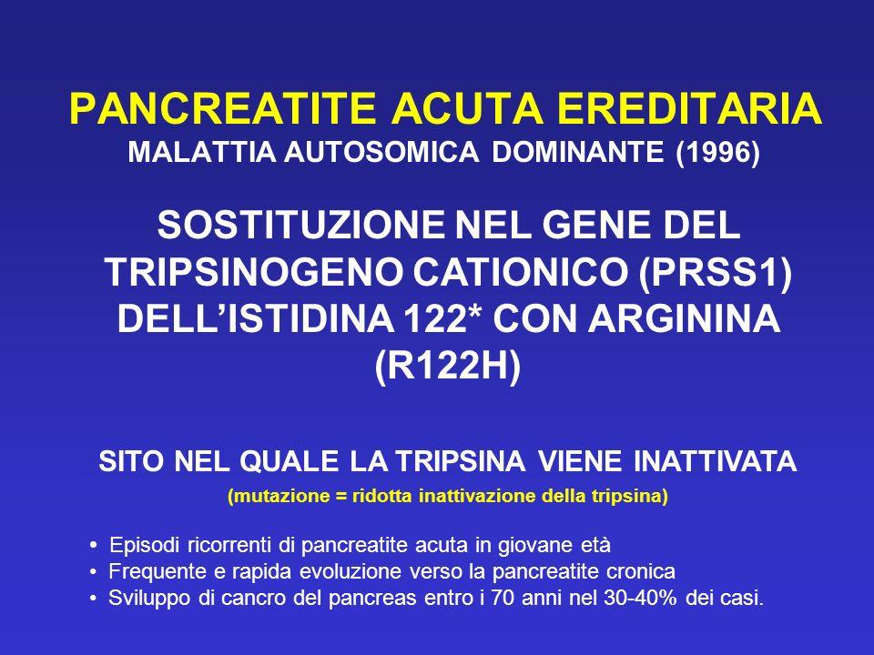 PANCREATITE ACUTA EREDITARIA MALATTIA AUTOSOMICA DOMINANTE (1996) SOSTITUZIONE NEL GENE DEL TRIPSINOGENO CATIONICO (PRSS1) DELLISTIDINA 122* CON ARGININA (R122H) SITO NEL QUALE LA TRIPSINA VIENE INATTIVATA (mutazione = ridotta inattivazione della tripsina) Episodi ricorrenti di pancreatite acuta in giovane età Frequente e rapida evoluzione verso la pancreatite cronica Sviluppo di cancro del pancreas entro i 70 anni nel 30-40% dei casi.