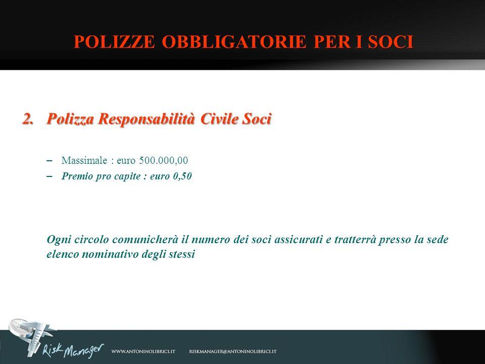 2.Polizza Responsabilità Civile Soci – Massimale : euro 500.000,00 – Premio pro capite : euro 0,50 Ogni circolo comunicherà il numero dei soci assicur