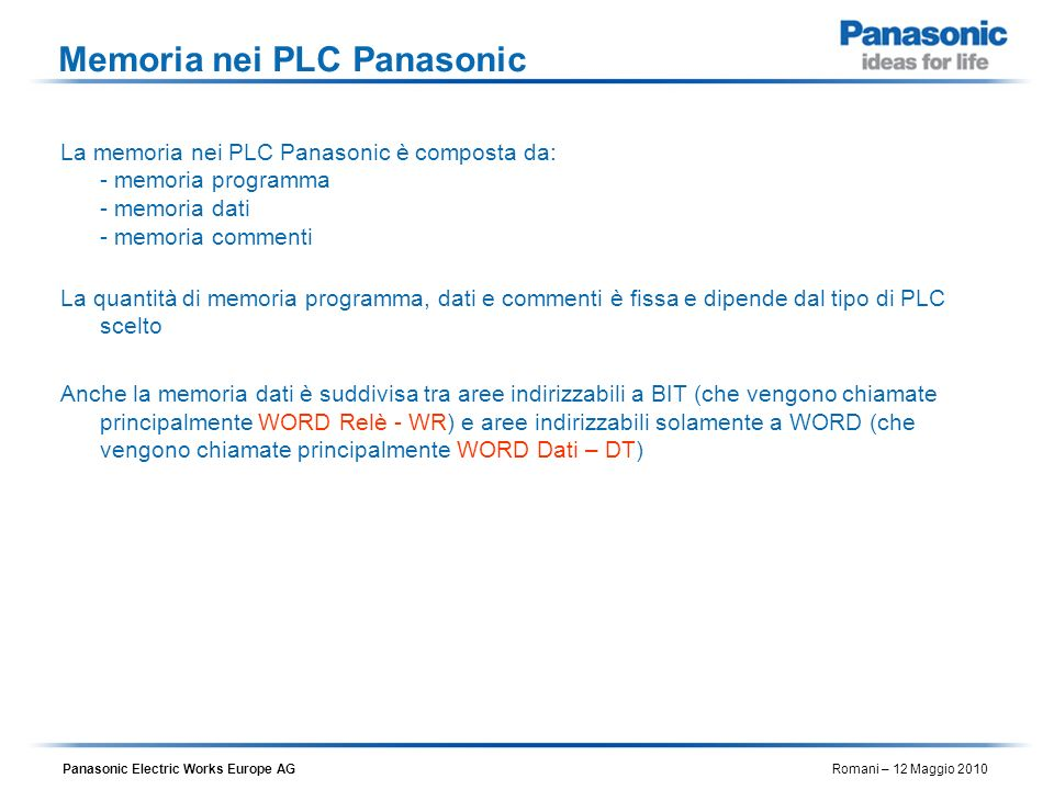 Panasonic Electric Works Europe AG Romani – 12 Maggio 2010 Memoria disponibile nel PLC Panasonic FPX – Type C30 / C60 Area Programma 32Ksteps = 64 KByte Memoria Commenti = 328 Kbyte 32765 DT = 64 KByte 256 WR = 512 byte 256 LD = 512 byte 128 WL = 256 byte 110 WX = 220 byte 110 WY = 220 byte ~ 457.5 KByte Aree DATI Commenti Programma Aree DATI standard Aree DATI per reti proprietarie Word di IN /OUT