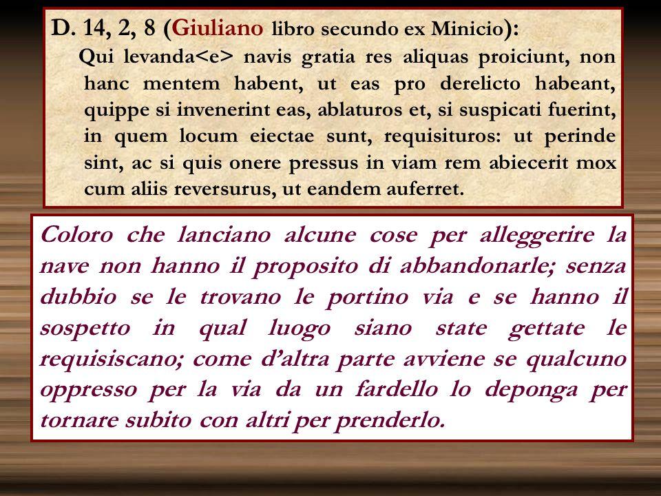 D. 14, 2, 8 (Giuliano libro secundo ex Minicio ): Qui levanda navis gratia res aliquas proiciunt, non hanc mentem habent, ut eas pro derelicto habeant