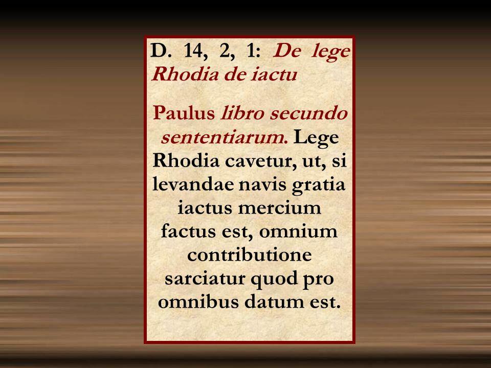 D. 14, 2, 1: De lege Rhodia de iactu Paulus libro secundo sententiarum. Lege Rhodia cavetur, ut, si levandae navis gratia iactus mercium factus est, o