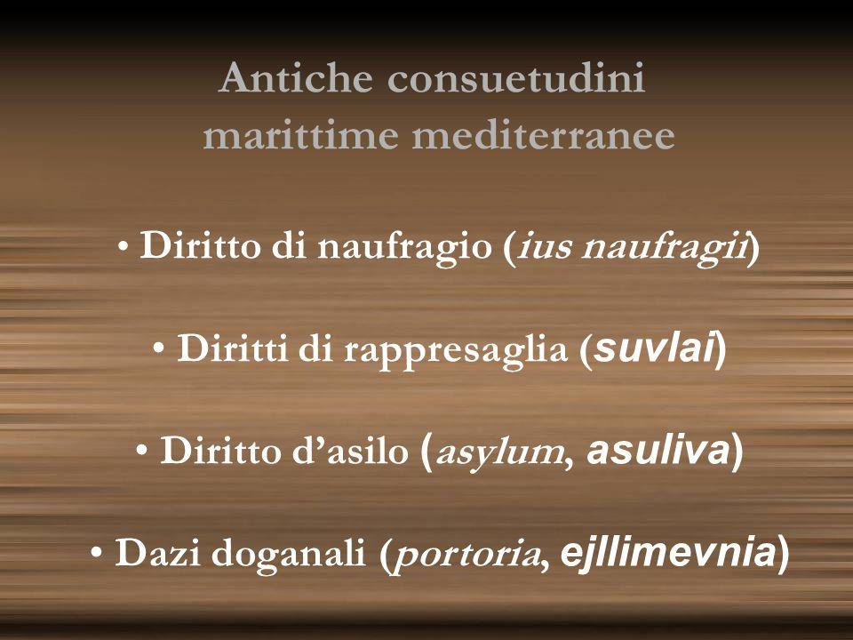 Antiche consuetudini marittime mediterranee Diritto di naufragio (ius naufragii) Diritti di rappresaglia ( suvlai) Diritto dasilo ( asylum, asuliva) D