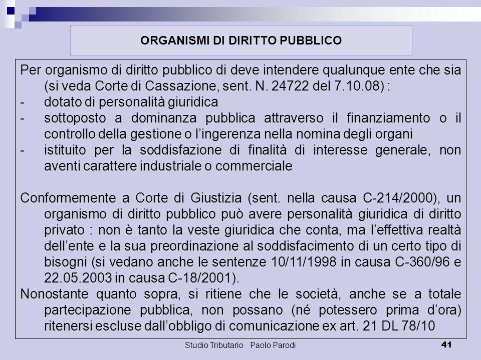 Studio Tributario Paolo Parodi 41 Per organismo di diritto pubblico di deve intendere qualunque ente che sia (si veda Corte di Cassazione, sent. N. 24