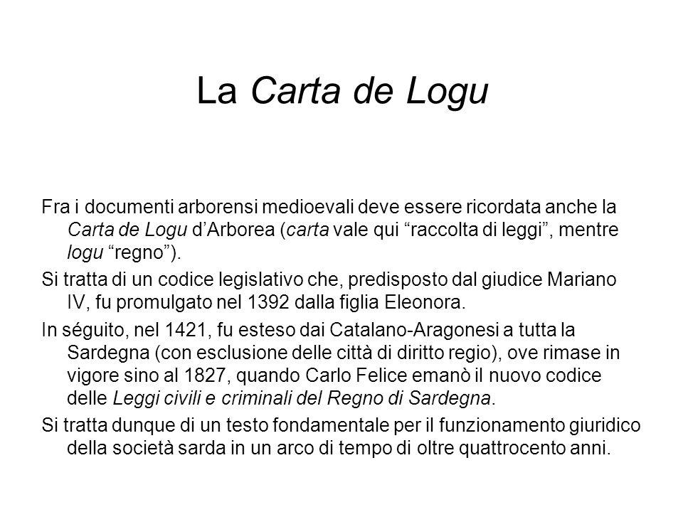 La Carta de Logu Fra i documenti arborensi medioevali deve essere ricordata anche la Carta de Logu dArborea (carta vale qui raccolta di leggi, mentre