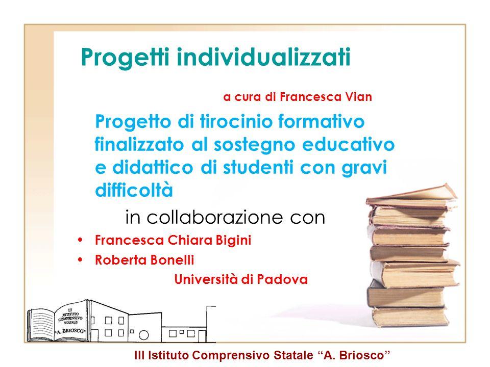 III Istituto Comprensivo Statale A. Briosco Progetti individualizzati a cura di Francesca Vian Progetto di tirocinio formativo finalizzato al sostegno