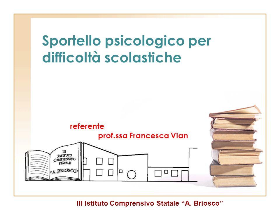 III Istituto Comprensivo Statale A. Briosco Sportello psicologico per difficoltà scolastiche referente prof.ssa Francesca Vian