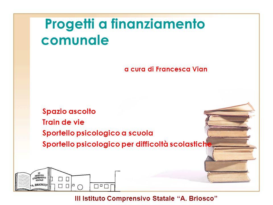 III Istituto Comprensivo Statale A. Briosco Progetti a finanziamento comunale a cura di Francesca Vian Spazio ascolto Train de vie Sportello psicologi