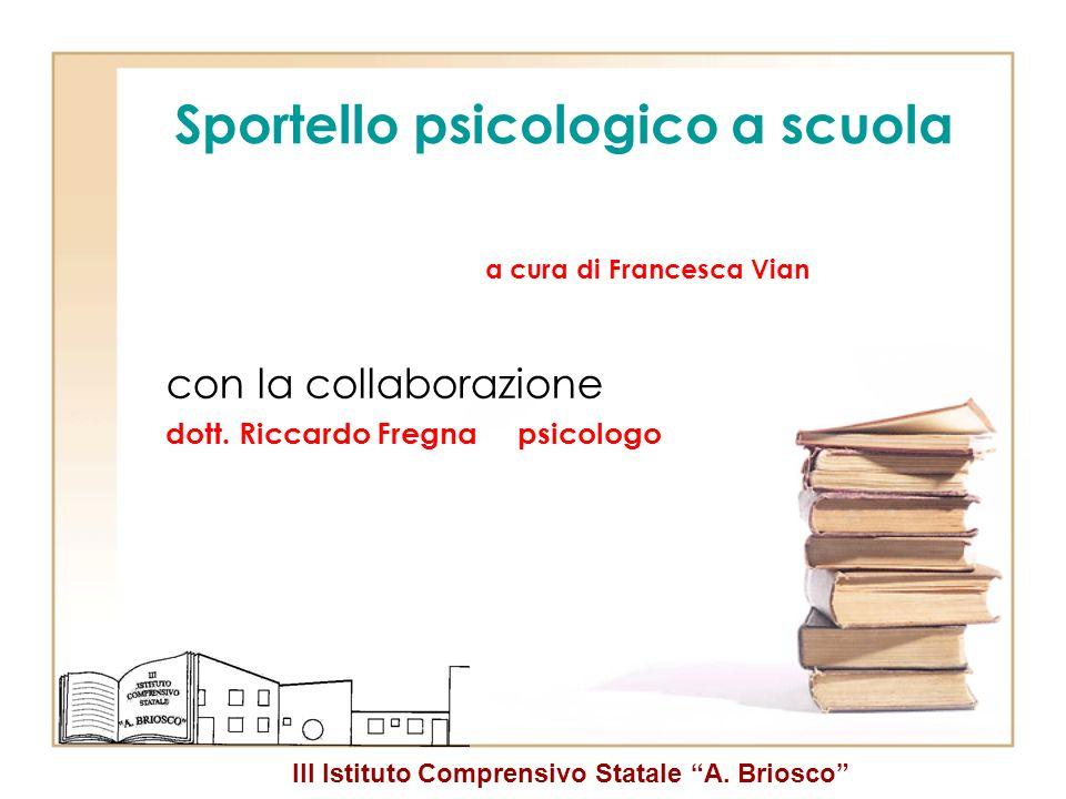 III Istituto Comprensivo Statale A. Briosco Sportello psicologico a scuola a cura di Francesca Vian con la collaborazione dott. Riccardo Fregna psicol