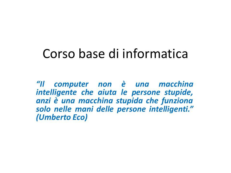 Corso base di informatica Il computer non è una macchina intelligente che aiuta le persone stupide, anzi è una macchina stupida che funziona solo nell